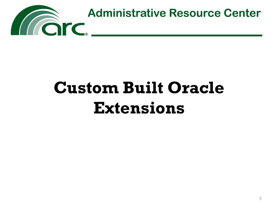 E-Payroll to Oracle Reporting (EOR) – ARC's custom built extension which processes payroll and personnel data from any of the four E-Payroll providers – Used to process payroll and personnel data files as well as Payroll and annual leave accruals Corrections of accounting strings Redirection/split of accounting string supplied by E- Payroll provider – Weekly batch interface of the summary accounting impact of payroll transactions to Oracle – Weekly batch interface of detail payroll transaction and bi- weekly batch interface of personnel data that supports the summary accounting transactions in General Ledger to custom Oracle tables used for reporting 10