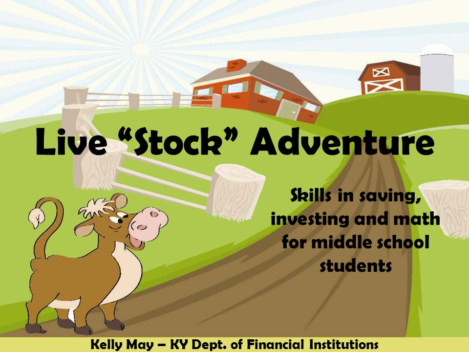 Live Stock Adventure Skills in saving, investing and math for middle school students Kelly May – KY Dept.