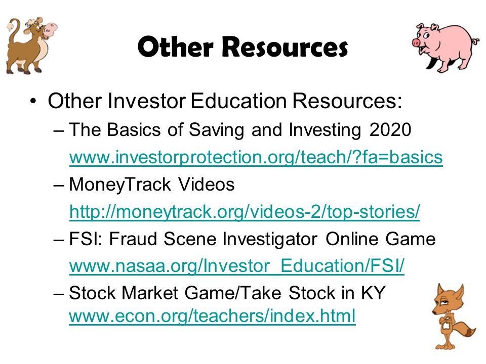 Other Resources Other Investor Education Resources: –The Basics of Saving and Investing 2020 www.investorprotection.org/teach/?fa=basics –MoneyTrack Videos http://moneytrack.org/videos-2/top-stories/ –FSI: Fraud Scene Investigator Online Game www.nasaa.org/Investor_Education/FSI/ –Stock Market Game/Take Stock in KY www.econ.org/teachers/index.html www.econ.org/teachers/index.html