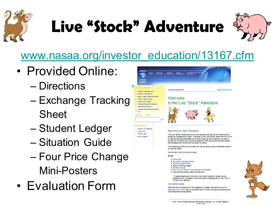 Live Stock Adventure www.nasaa.org/investor_education/13167.cfm Provided Online: –Directions –Exchange Tracking Sheet –Student Ledger –Situation Guide –Four Price Change Mini-Posters Evaluation Form
