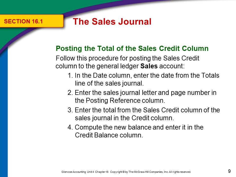 9 Glencoe Accounting Unit 4 Chapter 16 Copyright © by The McGraw-Hill Companies, Inc. All rights reserved. Posting the Total of the Sales Credit Colum