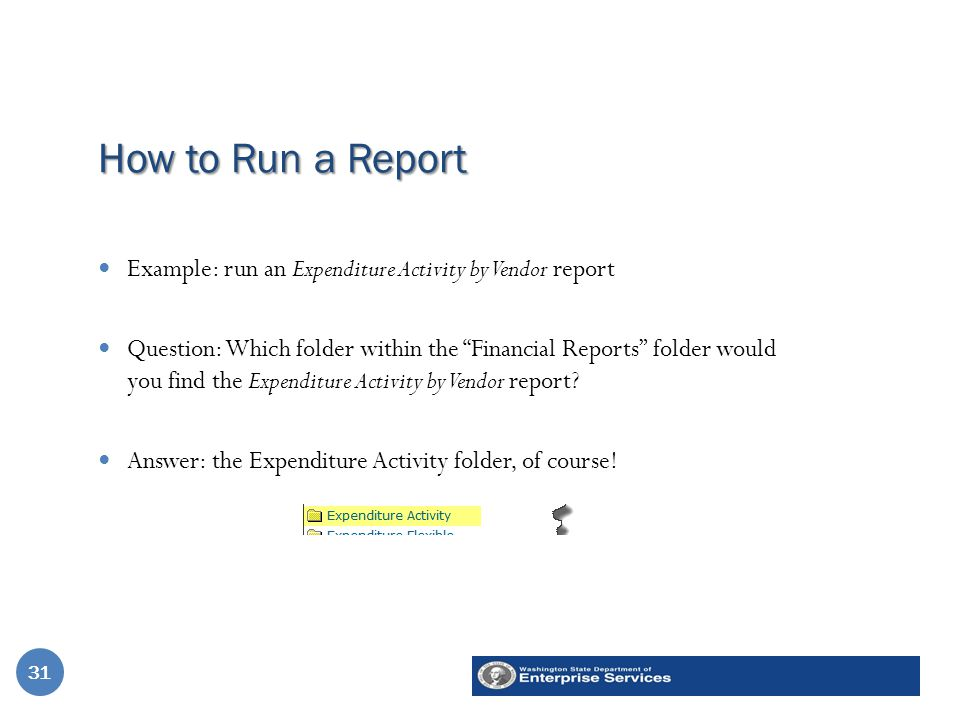How to Run a Report 31 Example: run an Expenditure Activity by Vendor report Question: Which folder within the Financial Reports folder would you find the Expenditure Activity by Vendor report.