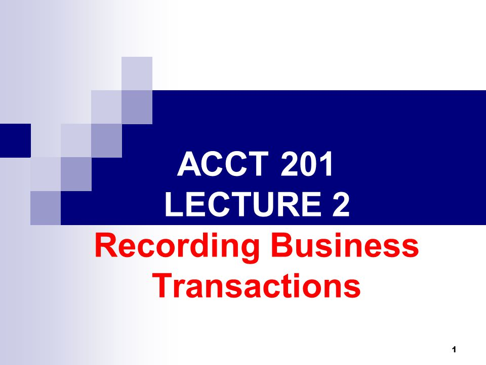 1 ACCT 201 LECTURE 2 Recording Business Transactions