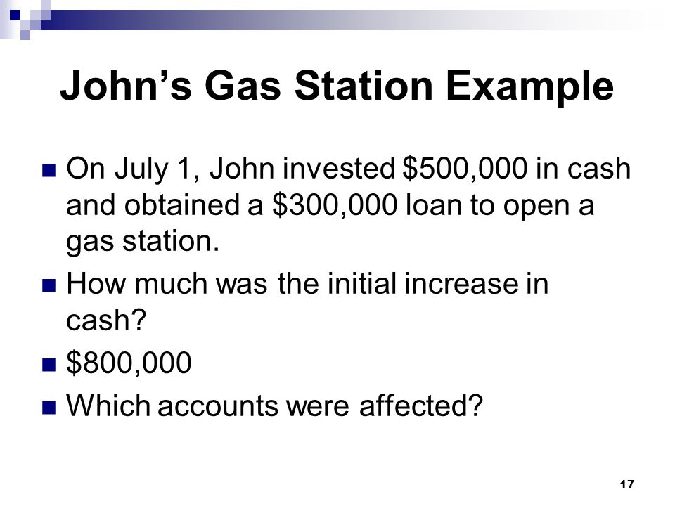 17 John's Gas Station Example On July 1, John invested $500,000 in cash and obtained a $300,000 loan to open a gas station.