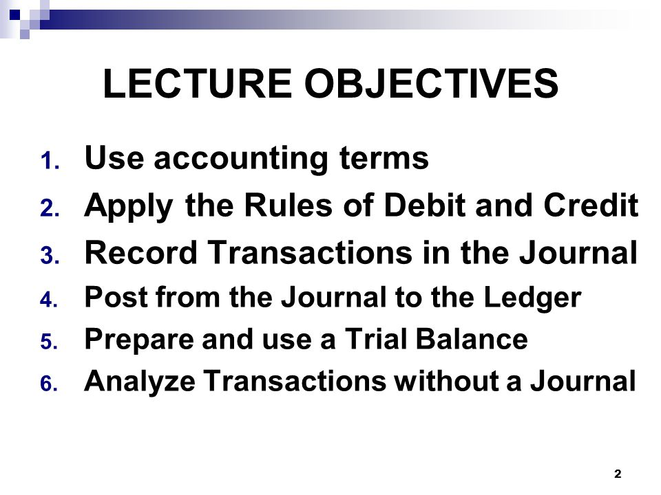 2 LECTURE OBJECTIVES 1. Use accounting terms 2. Apply the Rules of Debit and Credit 3.