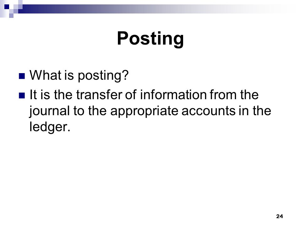 24 Posting What is posting? It is the transfer of information from the journal to the appropriate accounts in the ledger.