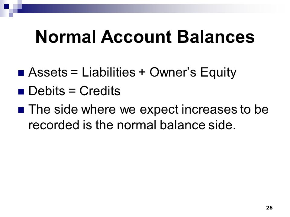 25 Normal Account Balances Assets = Liabilities + Owner's Equity Debits = Credits The side where we expect increases to be recorded is the normal balance side.