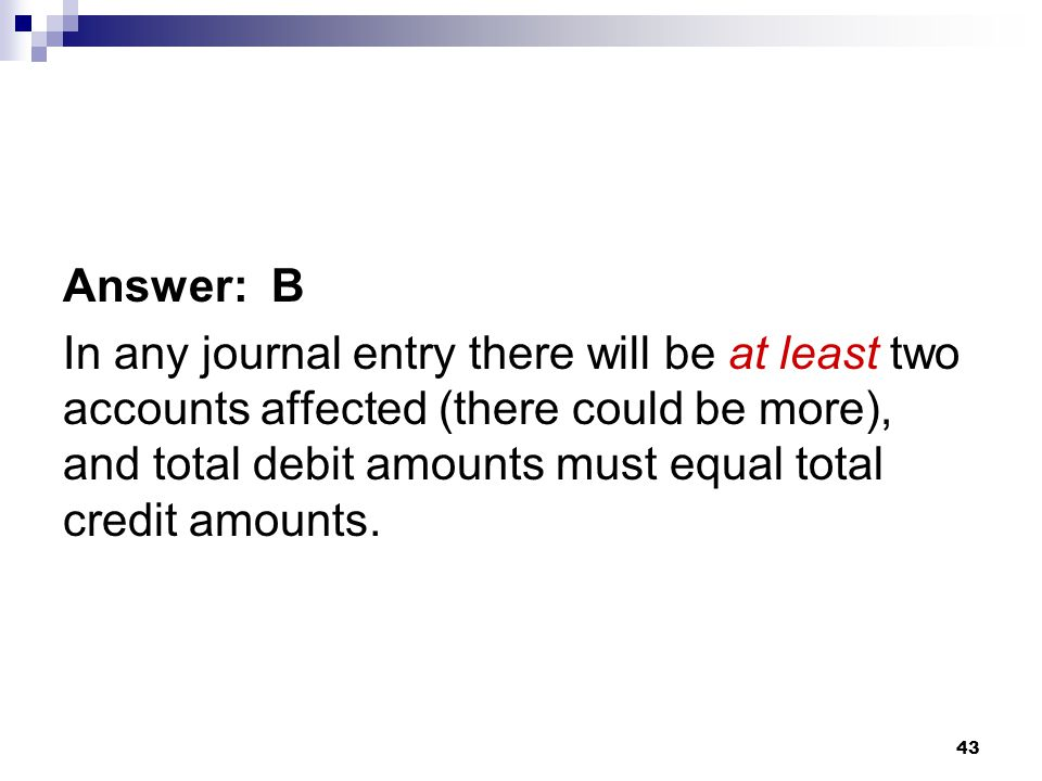 43 Answer: B In any journal entry there will be at least two accounts affected (there could be more), and total debit amounts must equal total credit amounts.