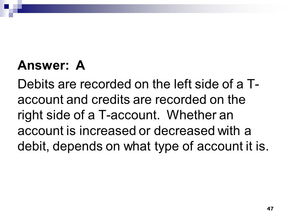 47 Answer: A Debits are recorded on the left side of a T- account and credits are recorded on the right side of a T-account.