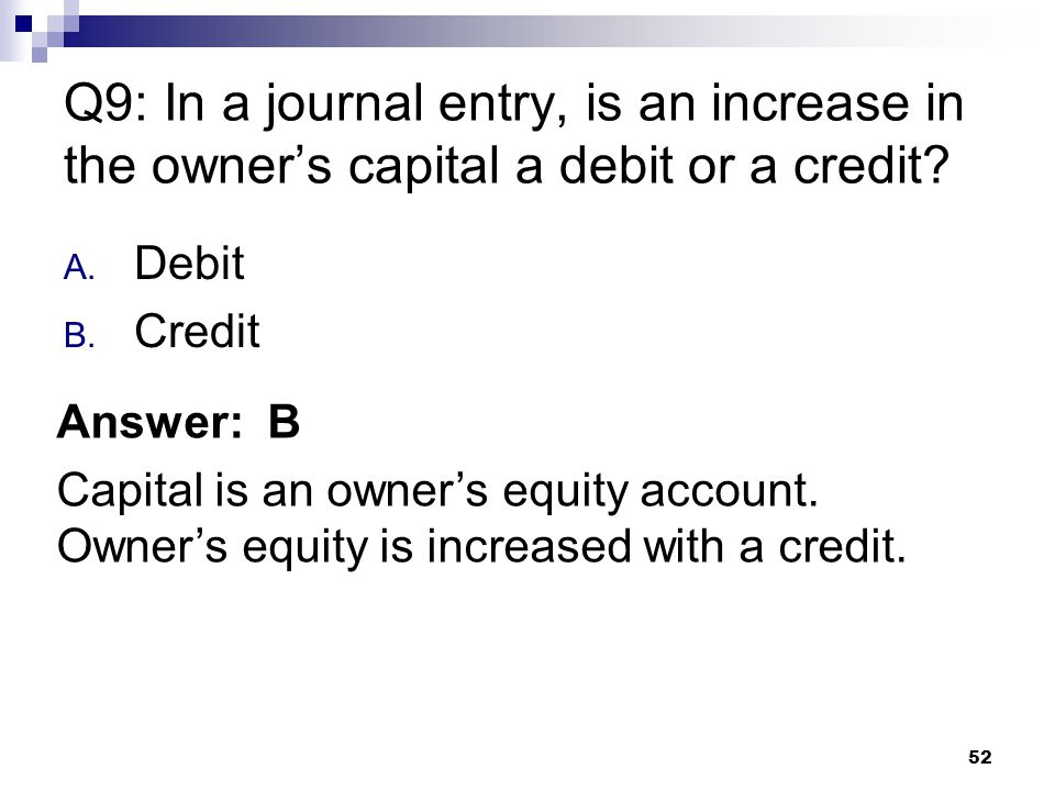 52 Q9: In a journal entry, is an increase in the owner's capital a debit or a credit.