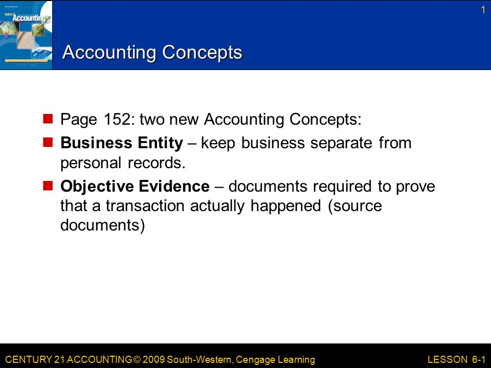 CENTURY 21 ACCOUNTING © 2009 South-Western, Cengage Learning Accounting Concepts Page 152: two new Accounting Concepts: Business Entity – keep business separate from personal records.