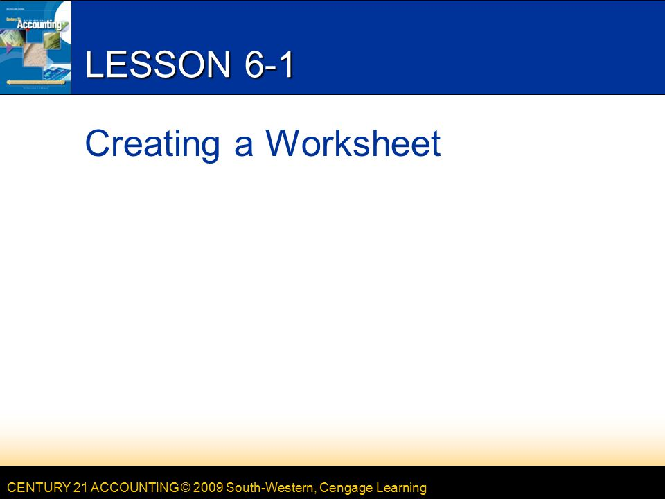 CENTURY 21 ACCOUNTING © 2009 South-Western, Cengage Learning LESSON 6-1 Creating a Worksheet