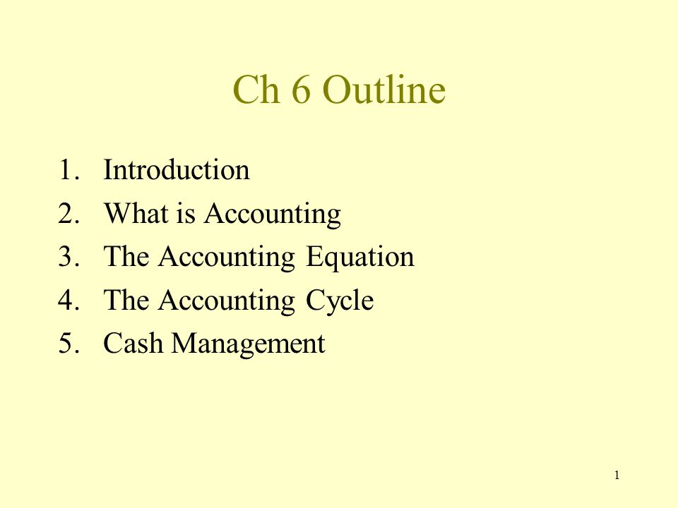 1 Ch 6 Outline 1.Introduction 2.What is Accounting 3.The Accounting Equation 4.The Accounting Cycle 5.Cash Management