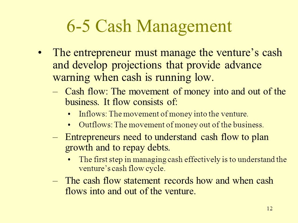 12 6-5 Cash Management The entrepreneur must manage the venture's cash and develop projections that provide advance warning when cash is running low.
