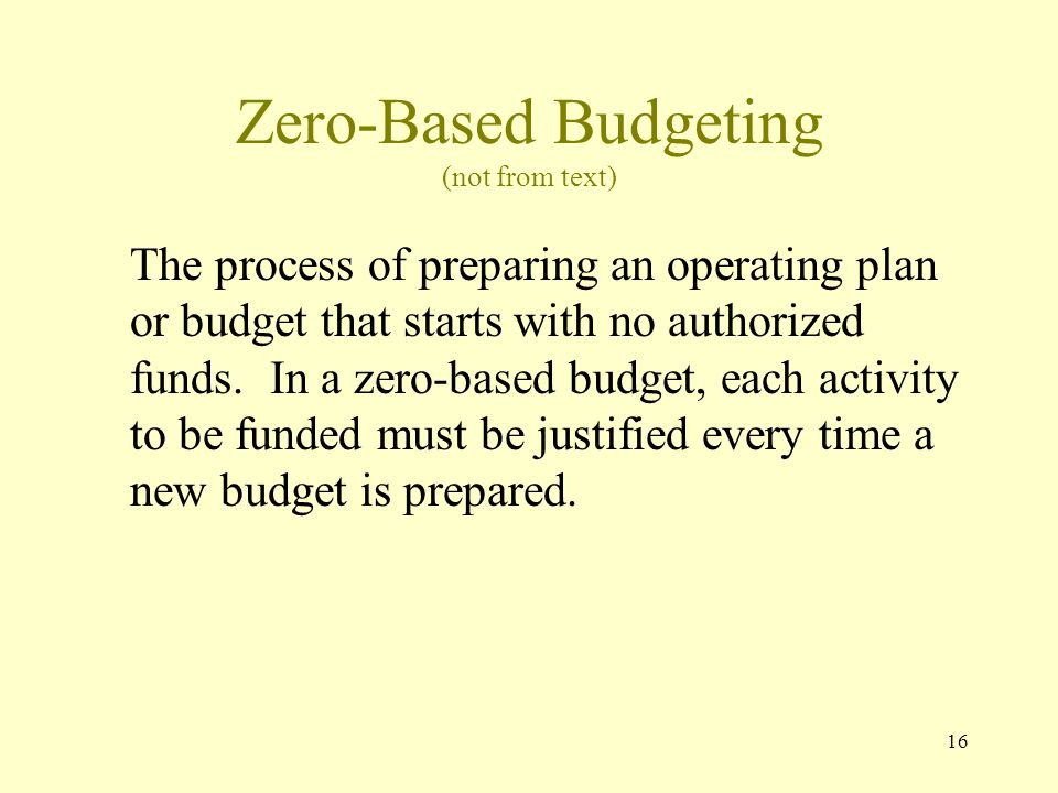 16 Zero-Based Budgeting (not from text) The process of preparing an operating plan or budget that starts with no authorized funds.