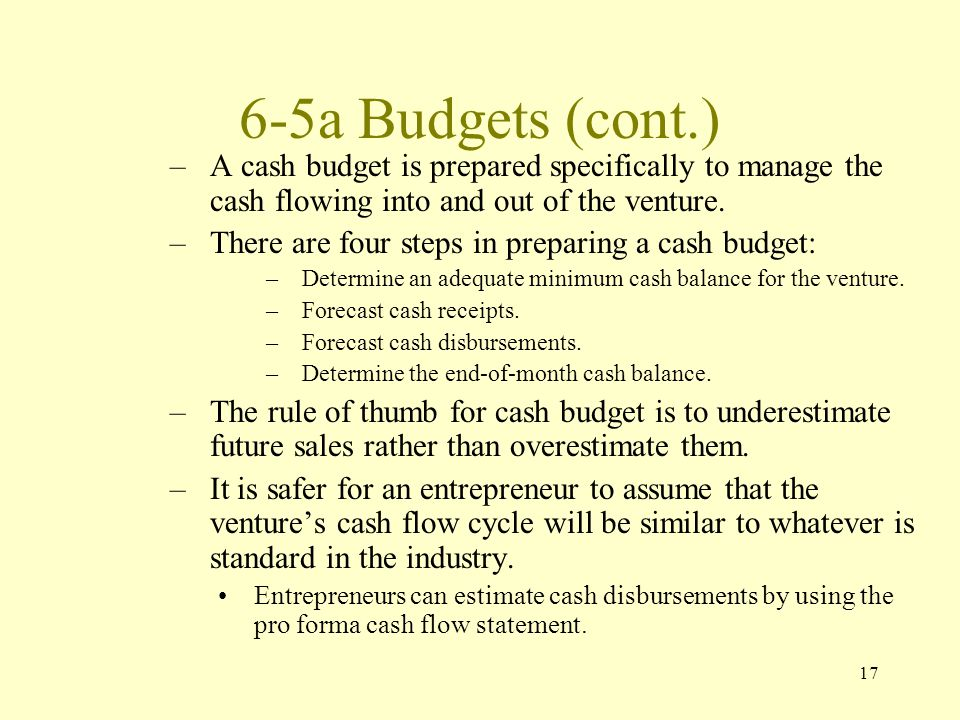 17 6-5a Budgets (cont.) –A cash budget is prepared specifically to manage the cash flowing into and out of the venture.