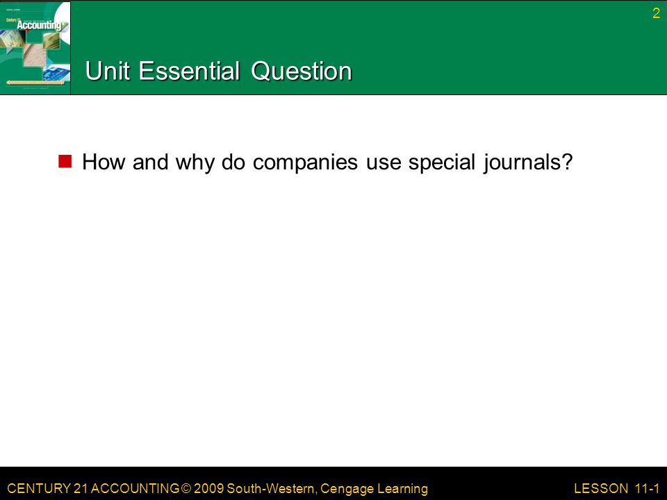CENTURY 21 ACCOUNTING © 2009 South-Western, Cengage Learning Unit Essential Question How and why do companies use special journals? 2 LESSON 11-1