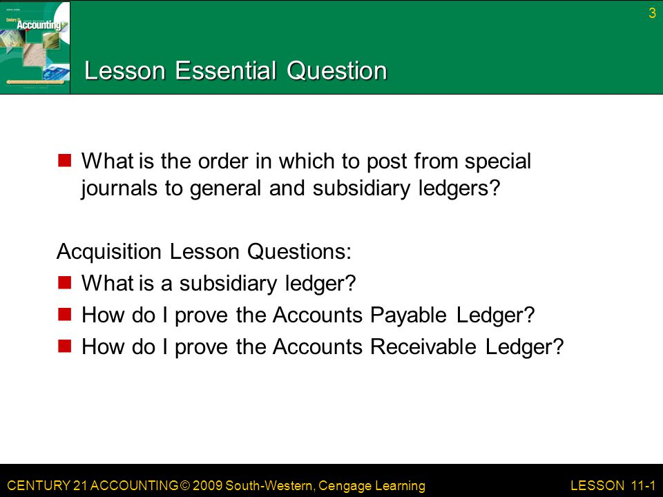 CENTURY 21 ACCOUNTING © 2009 South-Western, Cengage Learning Lesson Essential Question What is the order in which to post from special journals to general and subsidiary ledgers.