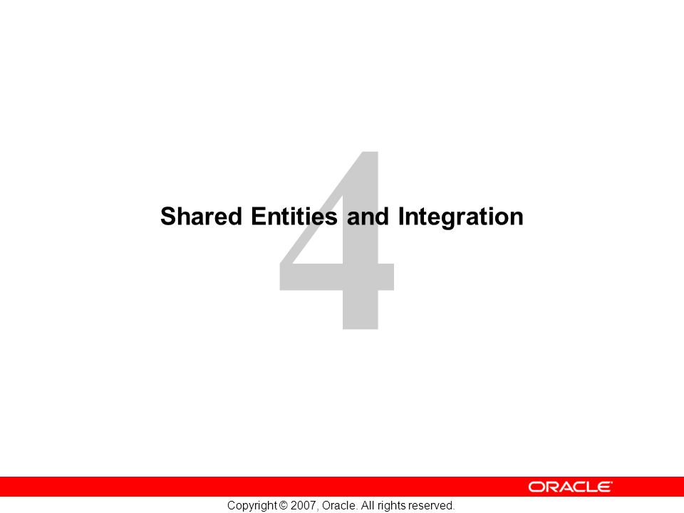 4 Copyright © 2007, Oracle. All rights reserved. Shared Entities and Integration