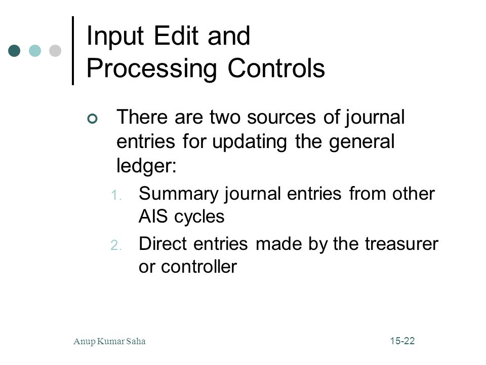 15-22Anup Kumar Saha Input Edit and Processing Controls There are two sources of journal entries for updating the general ledger: 1.