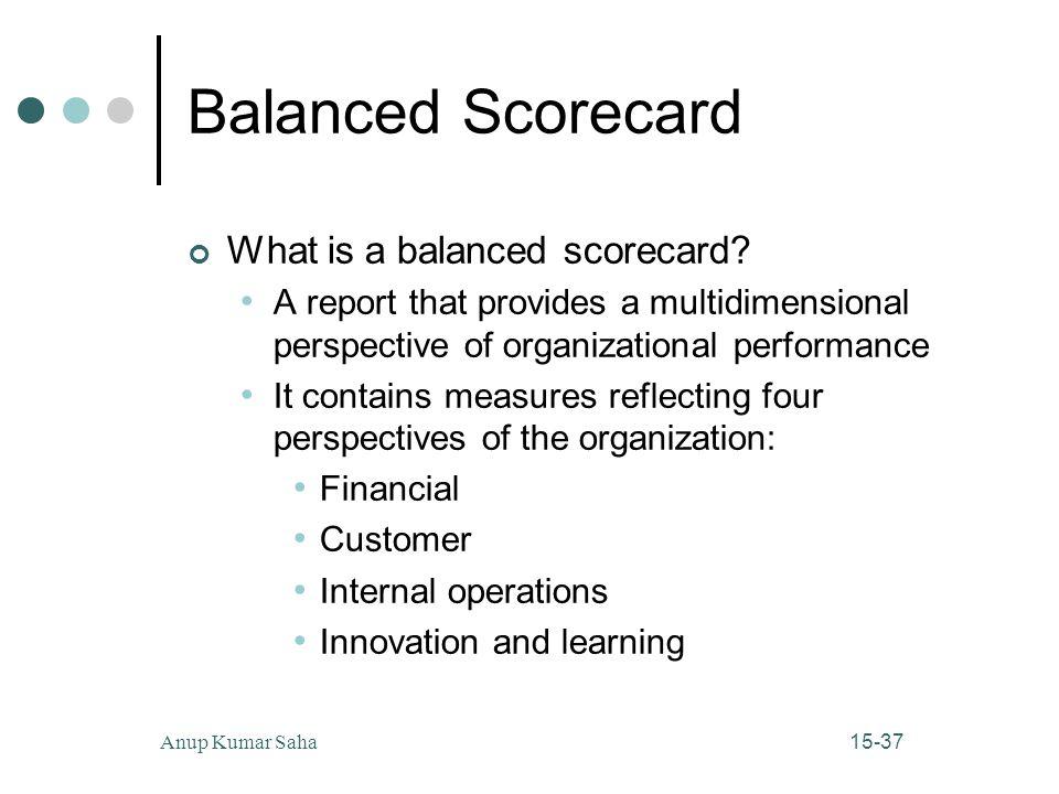 15-37Anup Kumar Saha Balanced Scorecard What is a balanced scorecard? A report that provides a multidimensional perspective of organizational performa