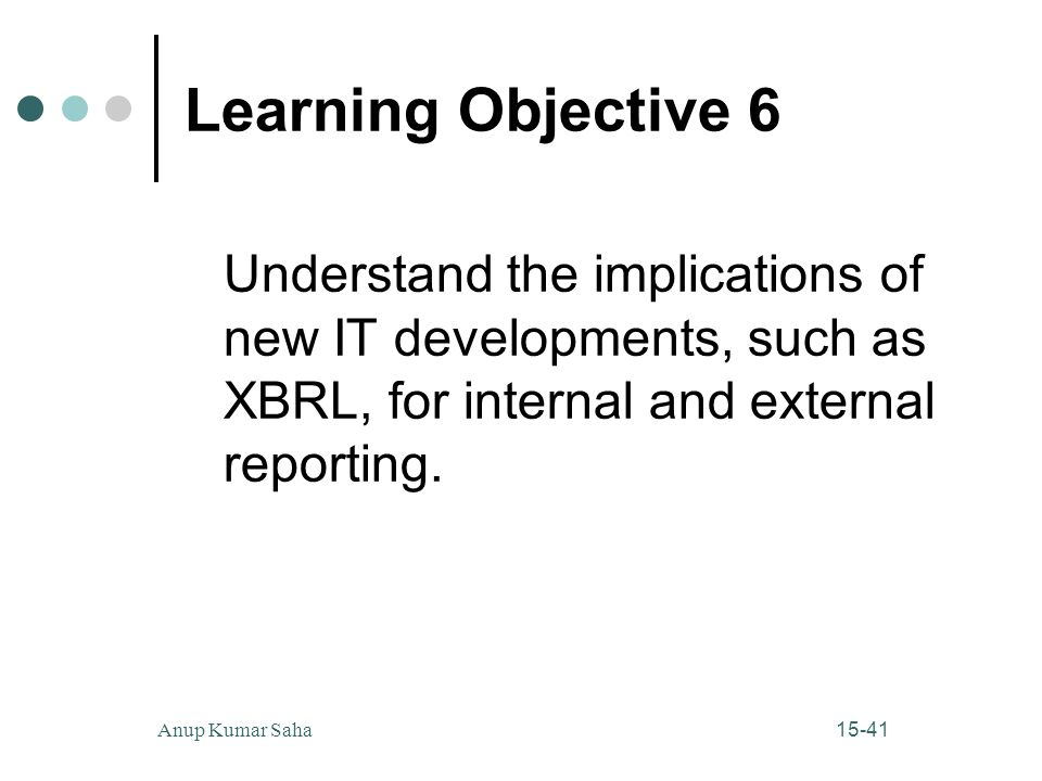 15-41Anup Kumar Saha Learning Objective 6 Understand the implications of new IT developments, such as XBRL, for internal and external reporting.