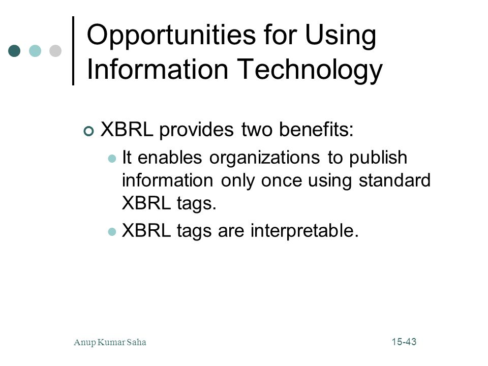 15-43Anup Kumar Saha Opportunities for Using Information Technology XBRL provides two benefits: It enables organizations to publish information only once using standard XBRL tags.
