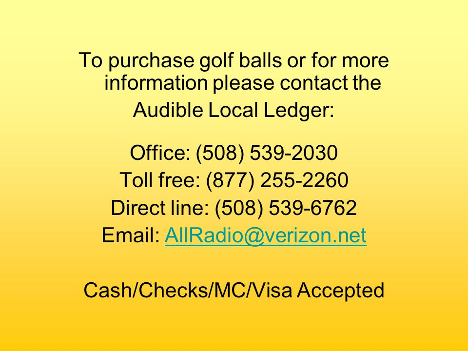To purchase golf balls or for more information please contact the Audible Local Ledger: Office: (508) 539-2030 Toll free: (877) 255-2260 Direct line: (508) 539-6762 Email: AllRadio@verizon.netAllRadio@verizon.net Cash/Checks/MC/Visa Accepted