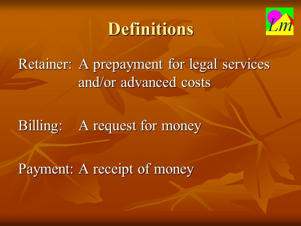 Definitions Retainer:A prepayment for legal services and/or advanced costs Billing:A request for money Payment:A receipt of money