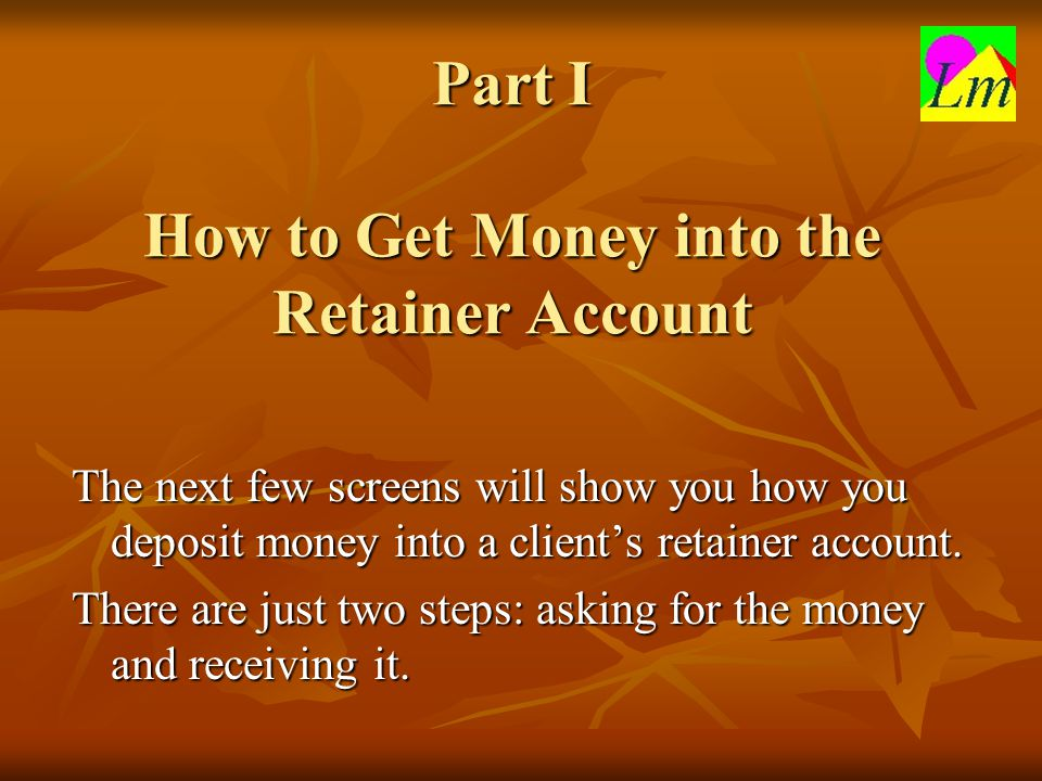 Part I How to Get Money into the Retainer Account The next few screens will show you how you deposit money into a client's retainer account. There are