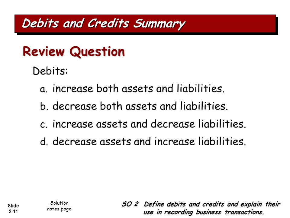 Slide 2-11 Debits: a. increase both assets and liabilities. b. decrease both assets and liabilities. c. increase assets and decrease liabilities. d. d