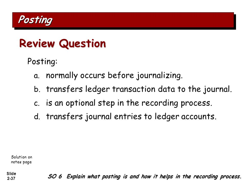 Slide 2-37 Posting: a. normally occurs before journalizing. b. transfers ledger transaction data to the journal. c. is an optional step in the recordi