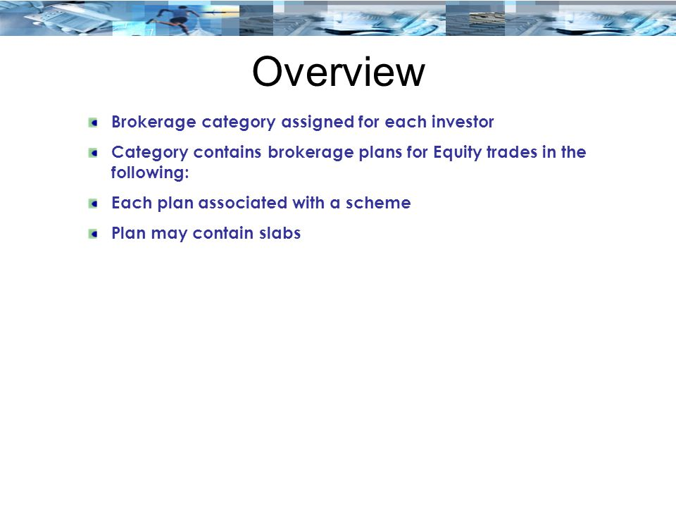 Overview Brokerage category assigned for each investor Category contains brokerage plans for Equity trades in the following: Each plan associated with a scheme Plan may contain slabs