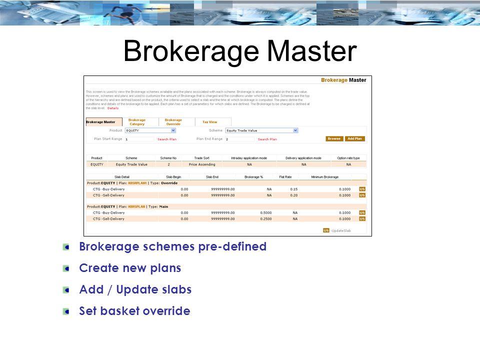 Brokerage Master Brokerage schemes pre-defined Create new plans Add / Update slabs Set basket override
