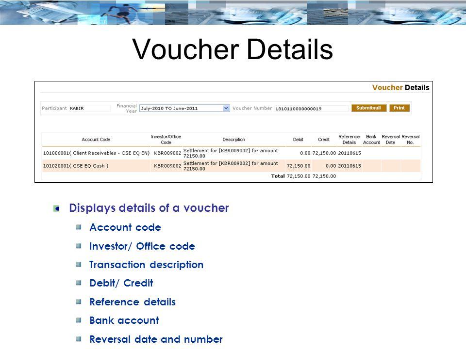 Voucher Details Displays details of a voucher Account code Investor/ Office code Transaction description Debit/ Credit Reference details Bank account Reversal date and number