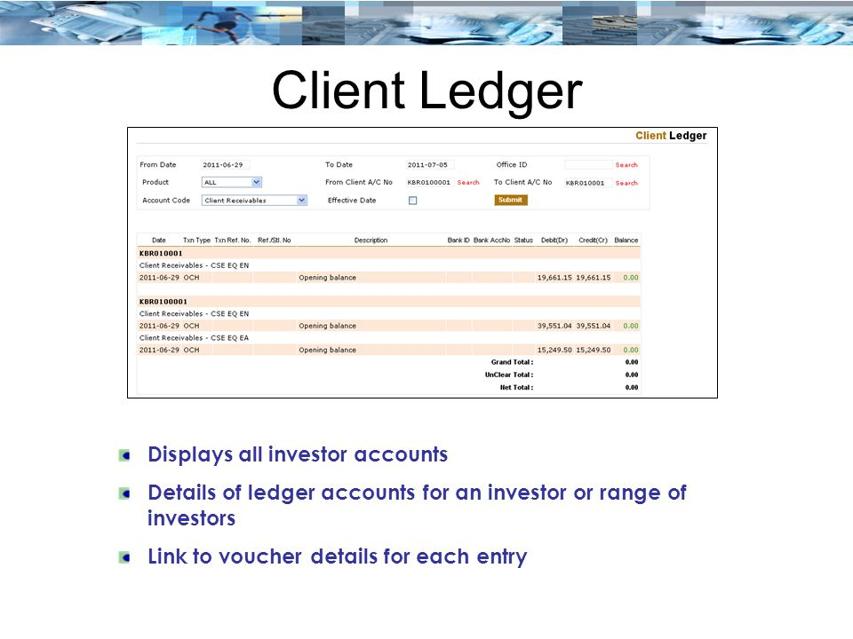 Client Ledger Displays all investor accounts Details of ledger accounts for an investor or range of investors Link to voucher details for each entry
