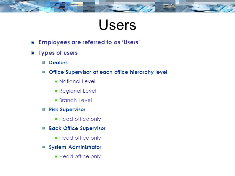 Users Employees are referred to as 'Users' Types of users Dealers Office Supervisor at each office hierarchy level National Level Regional Level Branch Level Risk Supervisor Head office only Back Office Supervisor Head office only System Administrator Head office only