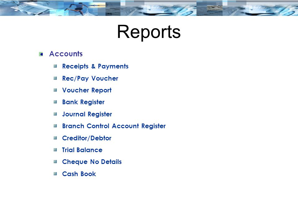 Reports Accounts Receipts & Payments Rec/Pay Voucher Voucher Report Bank Register Journal Register Branch Control Account Register Creditor/Debtor Trial Balance Cheque No Details Cash Book