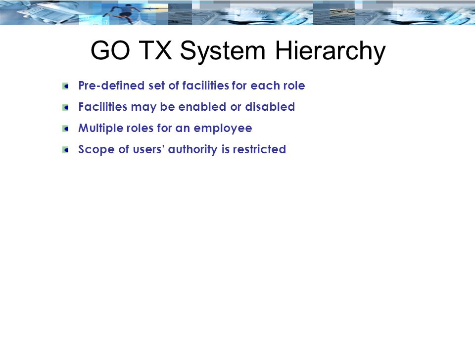 GO TX System Hierarchy Pre-defined set of facilities for each role Facilities may be enabled or disabled Multiple roles for an employee Scope of users