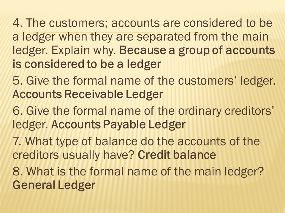 4. The customers; accounts are considered to be a ledger when they are separated from the main ledger. Explain why. Because a group of accounts is con