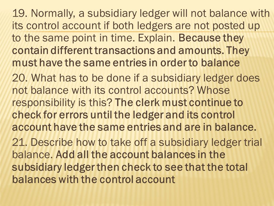 19. Normally, a subsidiary ledger will not balance with its control account if both ledgers are not posted up to the same point in time. Explain. Beca