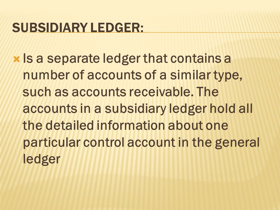 SUBSIDIARY LEDGER:  Is a separate ledger that contains a number of accounts of a similar type, such as accounts receivable.
