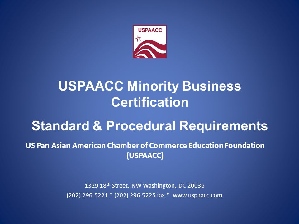 US Pan Asian American Chamber of Commerce Education Foundation (USPAACC) 1329 18 th Street, NW Washington, DC 20036 (202) 296-5221 * (202) 296-5225 fax * www.uspaacc.com USPAACC Minority Business Certification Standard & Procedural Requirements