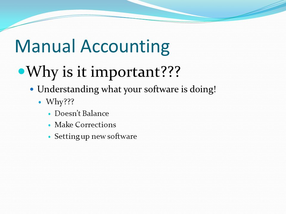 Manual Accounting Why is it important . Understanding what your software is doing.