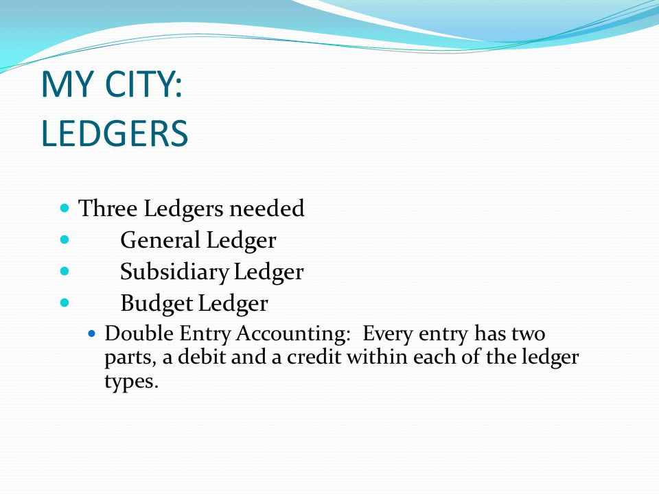 MY CITY: LEDGERS Three Ledgers needed General Ledger Subsidiary Ledger Budget Ledger Double Entry Accounting: Every entry has two parts, a debit and a credit within each of the ledger types.