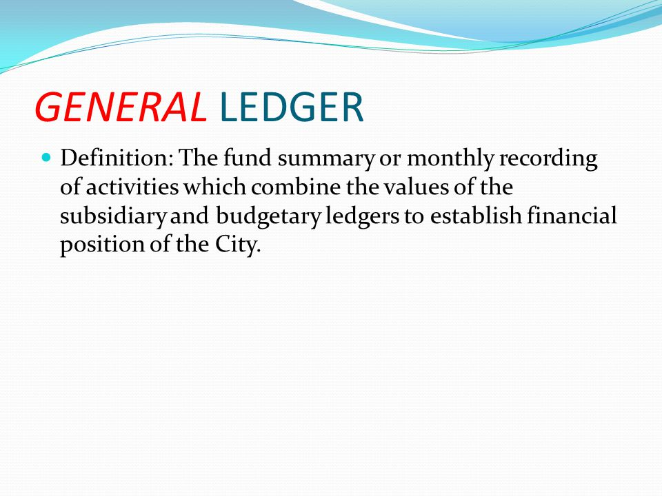 GENERAL LEDGER Definition: The fund summary or monthly recording of activities which combine the values of the subsidiary and budgetary ledgers to est