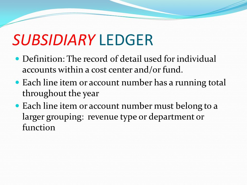 SUBSIDIARY LEDGER Definition: The record of detail used for individual accounts within a cost center and/or fund. Each line item or account number has