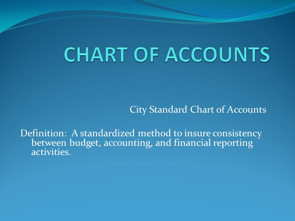 City Standard Chart of Accounts Definition: A standardized method to insure consistency between budget, accounting, and financial reporting activities