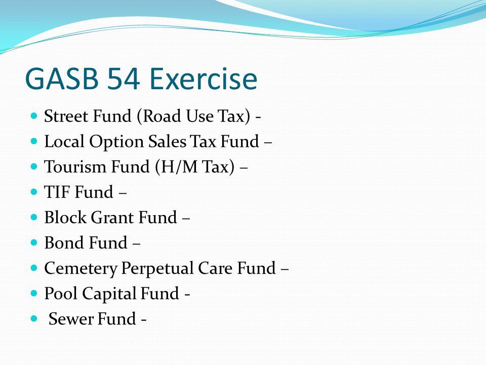 GASB 54 Exercise Street Fund (Road Use Tax) - Local Option Sales Tax Fund – Tourism Fund (H/M Tax) – TIF Fund – Block Grant Fund – Bond Fund – Cemeter