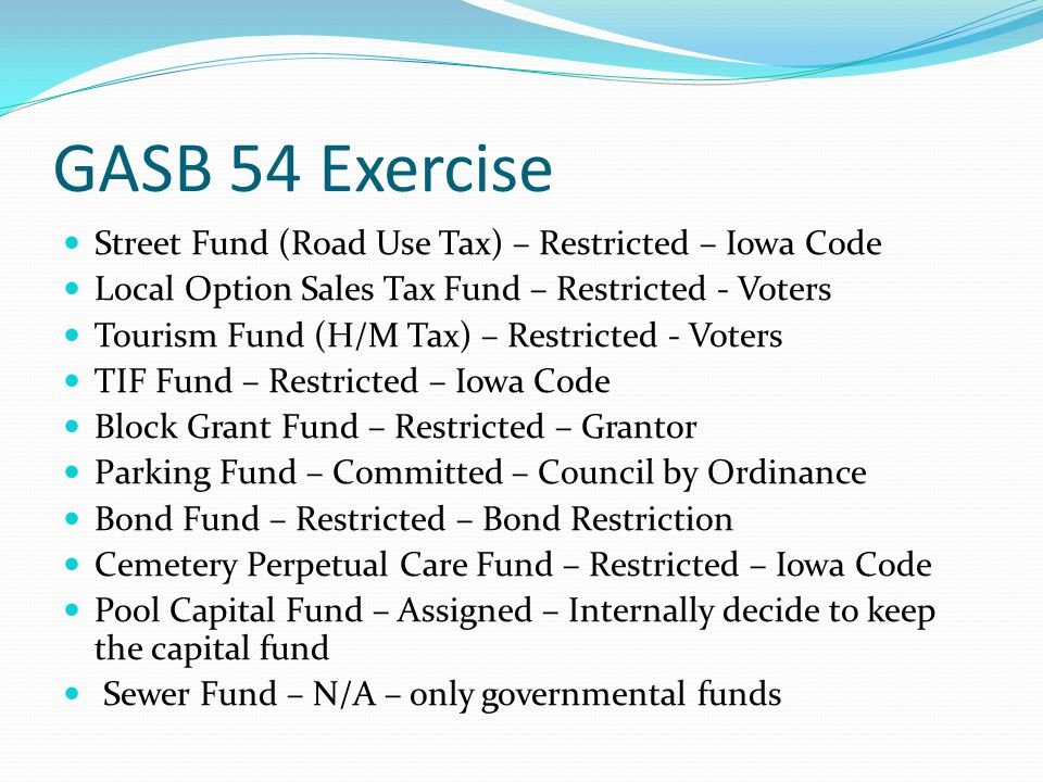 GASB 54 Exercise Street Fund (Road Use Tax) – Restricted – Iowa Code Local Option Sales Tax Fund – Restricted - Voters Tourism Fund (H/M Tax) – Restri